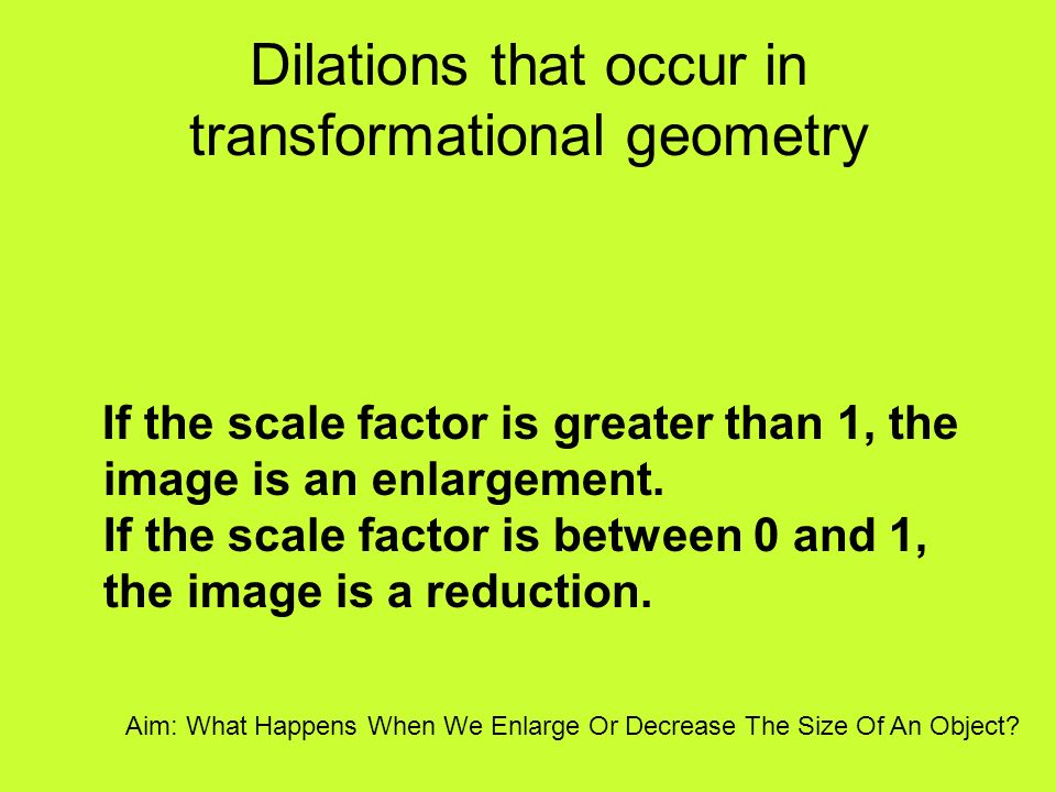 Dilations that occur in transformational geometry If the scale factor is greater than 1, the image is an enlargement. If the scale factor is between 0
