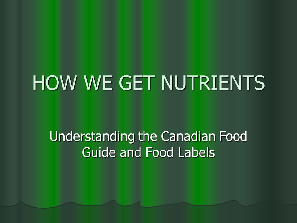 HOW WE GET NUTRIENTS Understanding the Canadian Food Guide and Food Labels