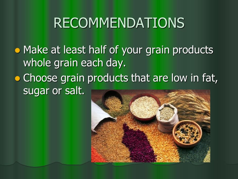 RECOMMENDATIONS Make at least half of your grain products whole grain each day. Make at least half of your grain products whole grain each day. Choose
