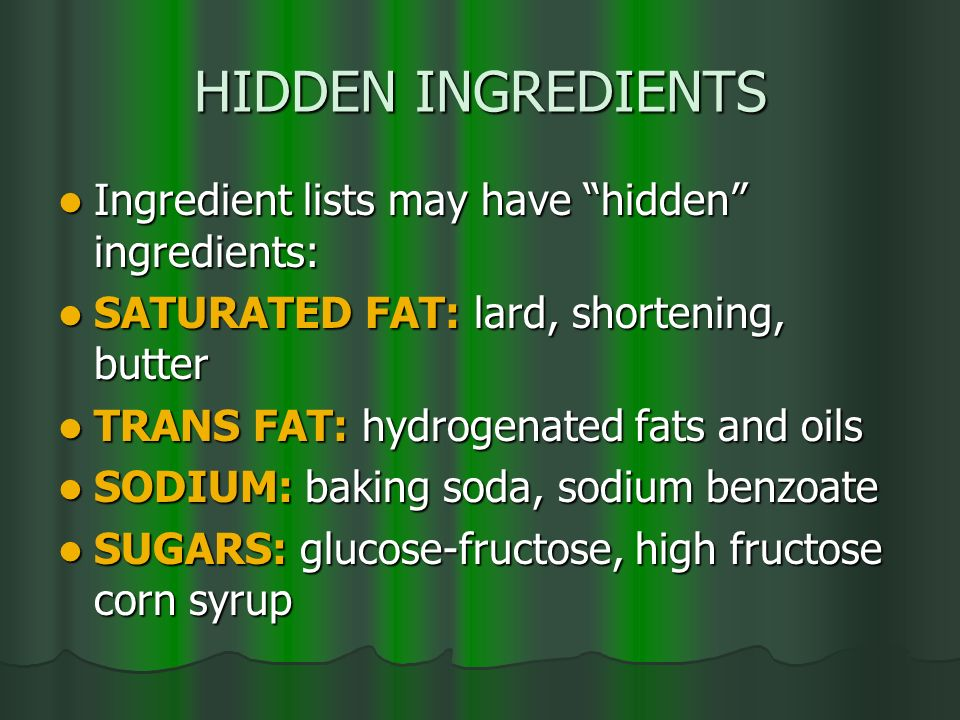HIDDEN INGREDIENTS Ingredient lists may have hidden ingredients: Ingredient lists may have hidden ingredients: SATURATED FAT: lard, shortening, butter