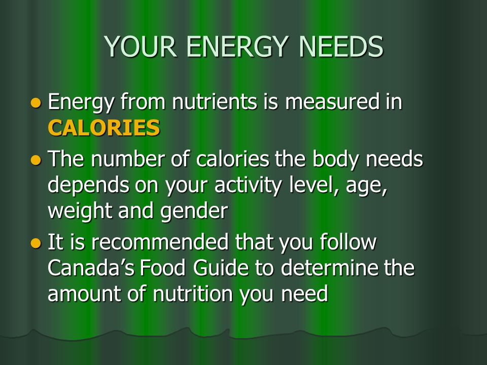 YOUR ENERGY NEEDS Energy from nutrients is measured in CALORIES Energy from nutrients is measured in CALORIES The number of calories the body needs de