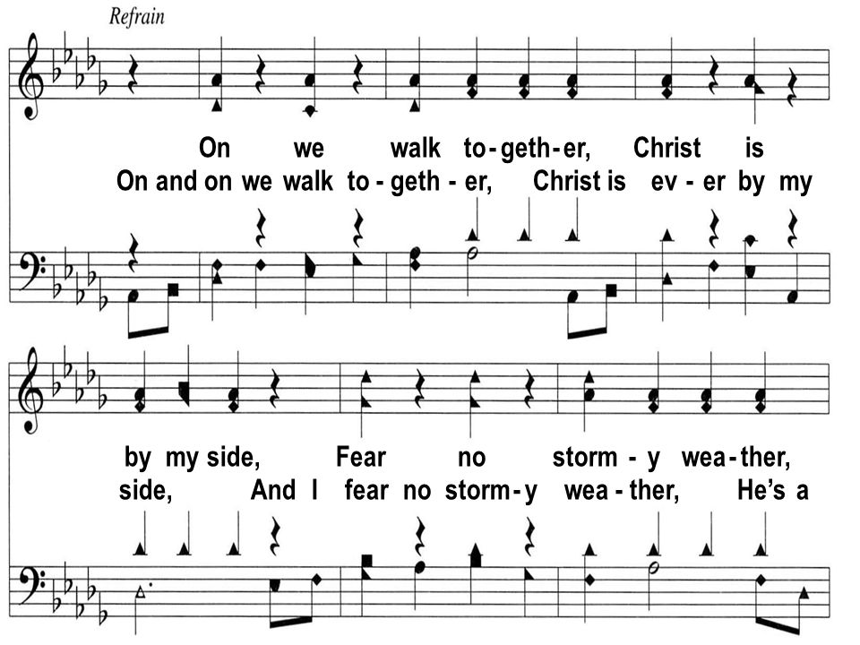 On we walk to - geth - er, Christ is On and on we walk to - geth - er, Christ is ev - er by my by my side, Fear no storm - y wea - ther, side, And I f