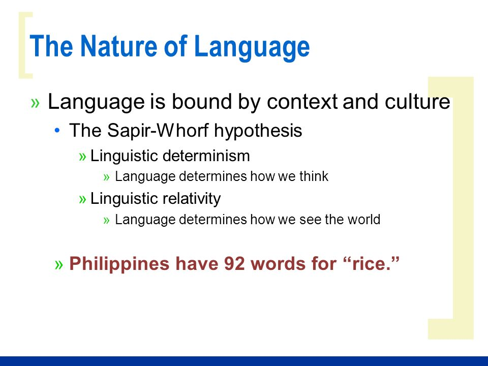 ] [ The Nature of Language » Language is bound by context and culture The Sapir-Whorf hypothesis »Linguistic determinism »Language determines how we think »Linguistic relativity »Language determines how we see the world »Philippines have 92 words for rice.