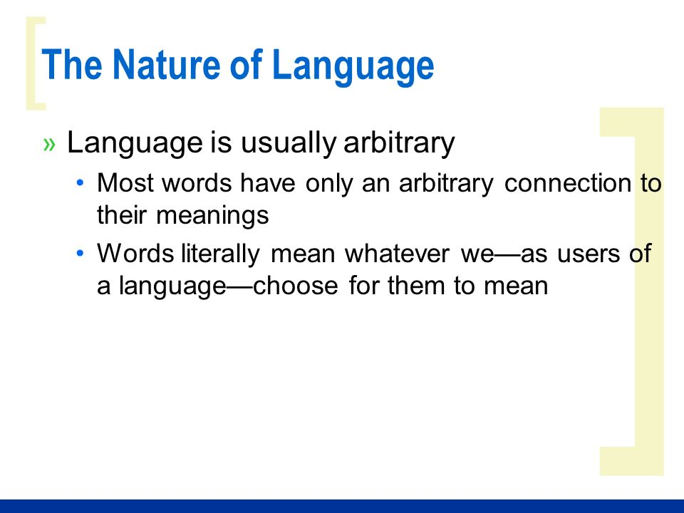 ] [ The Nature of Language » Language is usually arbitrary Most words have only an arbitrary connection to their meanings Words literally mean whatever weas users of a languagechoose for them to mean