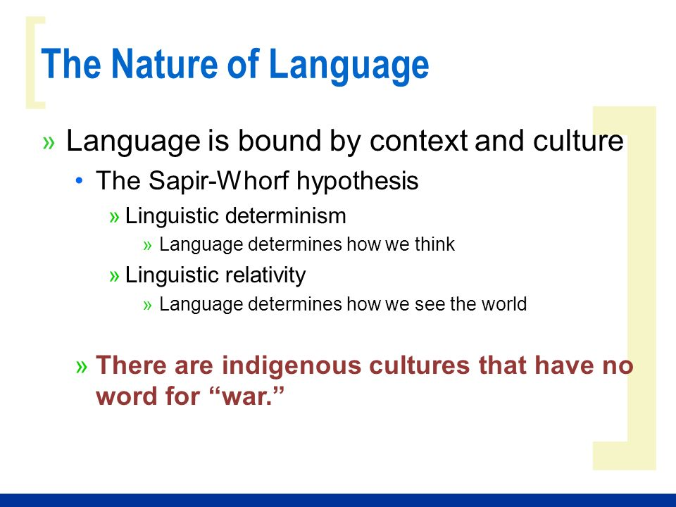 ] [ The Nature of Language » Language is bound by context and culture The Sapir-Whorf hypothesis »Linguistic determinism »Language determines how we think »Linguistic relativity »Language determines how we see the world »There are indigenous cultures that have no word for war.