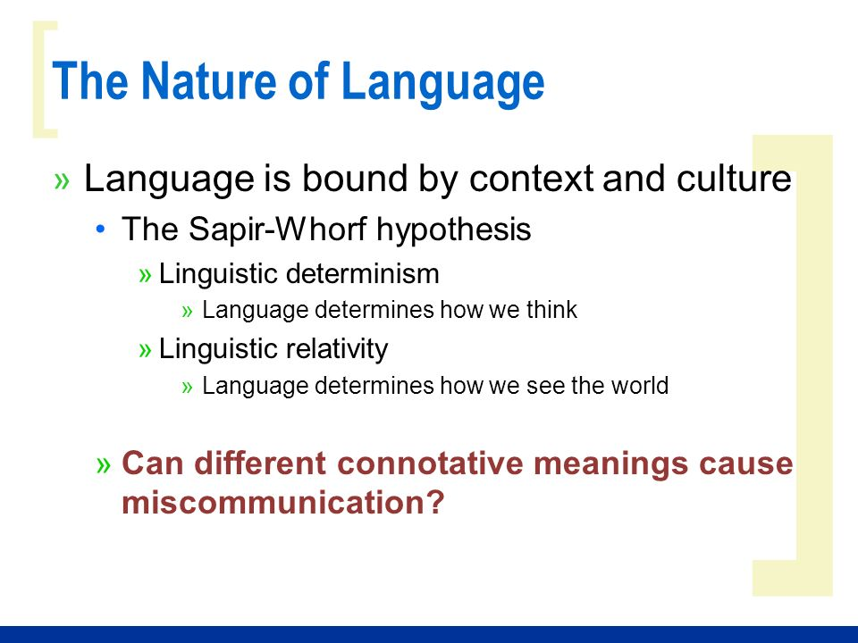 ] [ The Nature of Language » Language is bound by context and culture The Sapir-Whorf hypothesis »Linguistic determinism »Language determines how we think »Linguistic relativity »Language determines how we see the world »Can different connotative meanings cause miscommunication