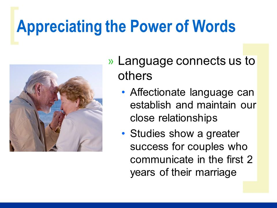 ] [ Appreciating the Power of Words » Language connects us to others Affectionate language can establish and maintain our close relationships Studies show a greater success for couples who communicate in the first 2 years of their marriage