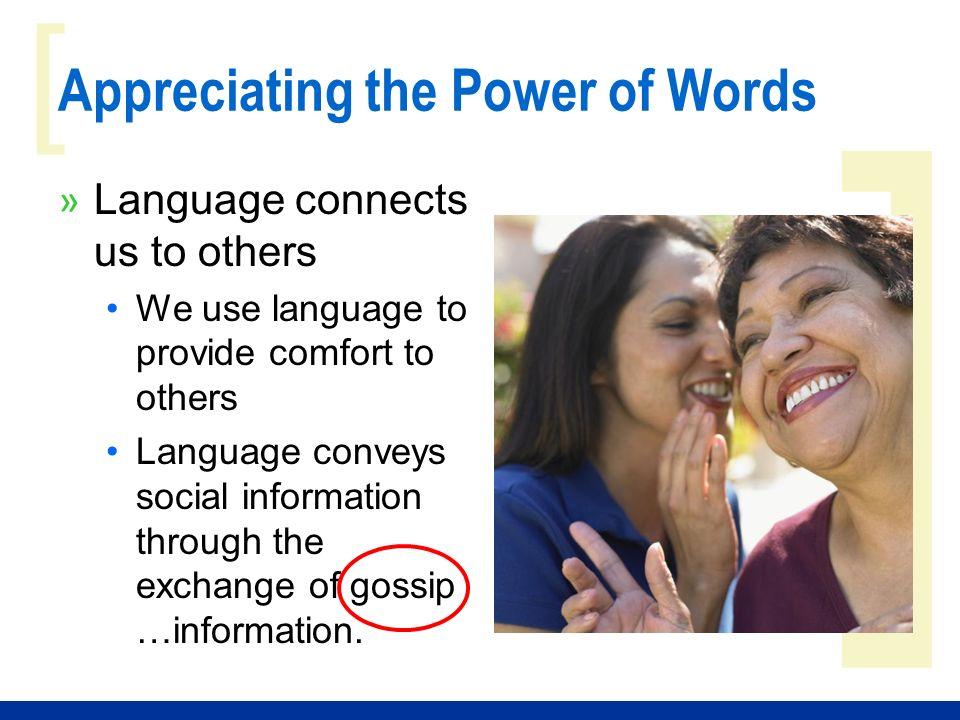 ] [ Appreciating the Power of Words » Language connects us to others We use language to provide comfort to others Language conveys social information through the exchange of gossip …information.