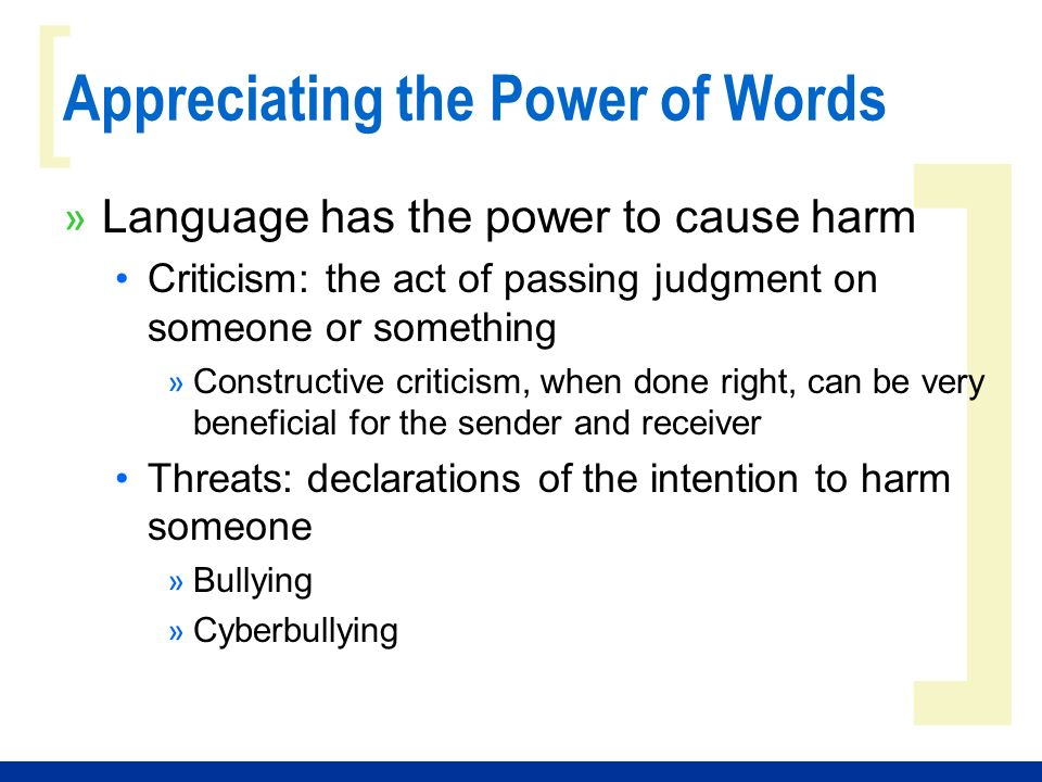 ] [ Appreciating the Power of Words » Language has the power to cause harm Criticism: the act of passing judgment on someone or something » Constructive criticism, when done right, can be very beneficial for the sender and receiver Threats: declarations of the intention to harm someone » Bullying » Cyberbullying