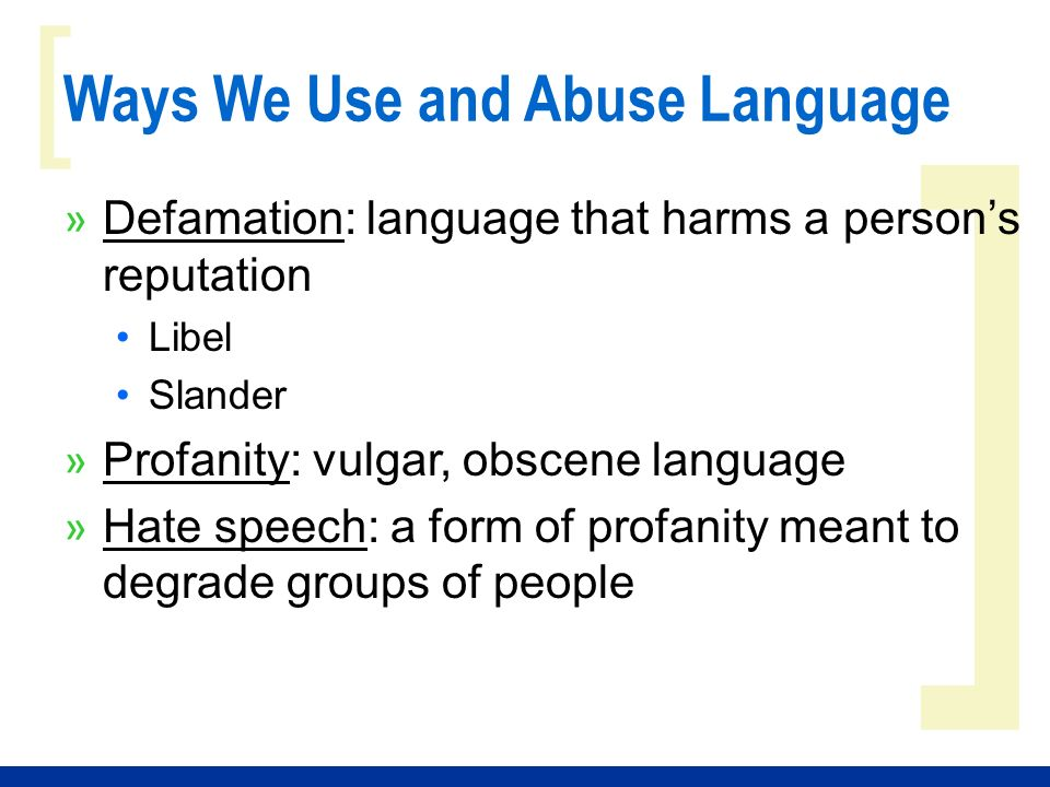 ] [ Ways We Use and Abuse Language » Defamation: language that harms a persons reputation Libel Slander » Profanity: vulgar, obscene language » Hate speech: a form of profanity meant to degrade groups of people