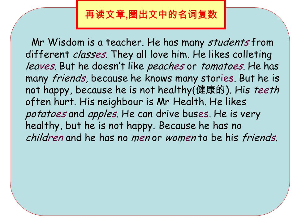 Mr Wisdom is a teacher. He has many students from different classes. They all love him. He likes colleting leaves. But he doesnt like peaches or tomat