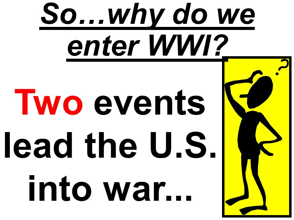 So…why do we enter WWI? Two events lead the U.S. into war...