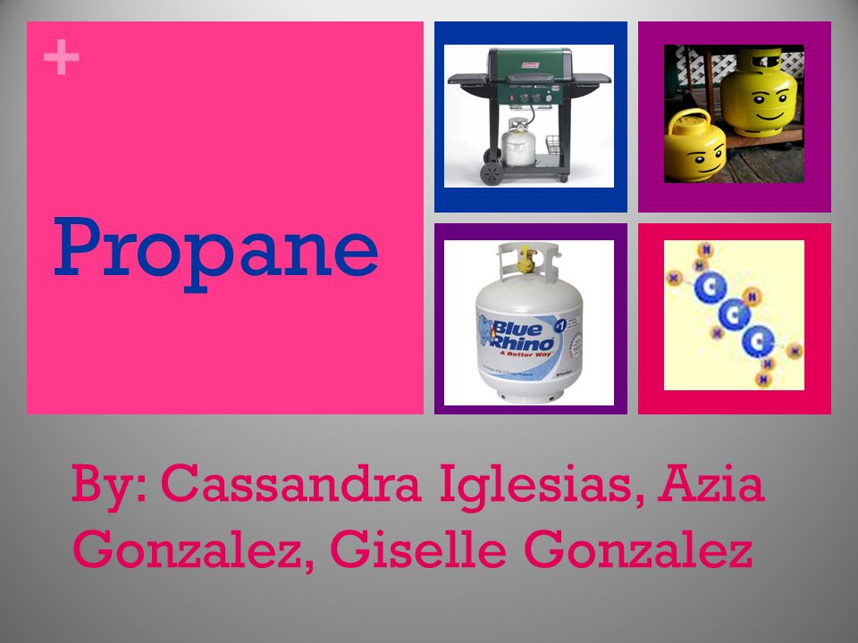 + Propane By: Cassandra Iglesias, Azia Gonzalez, Giselle Gonzalez