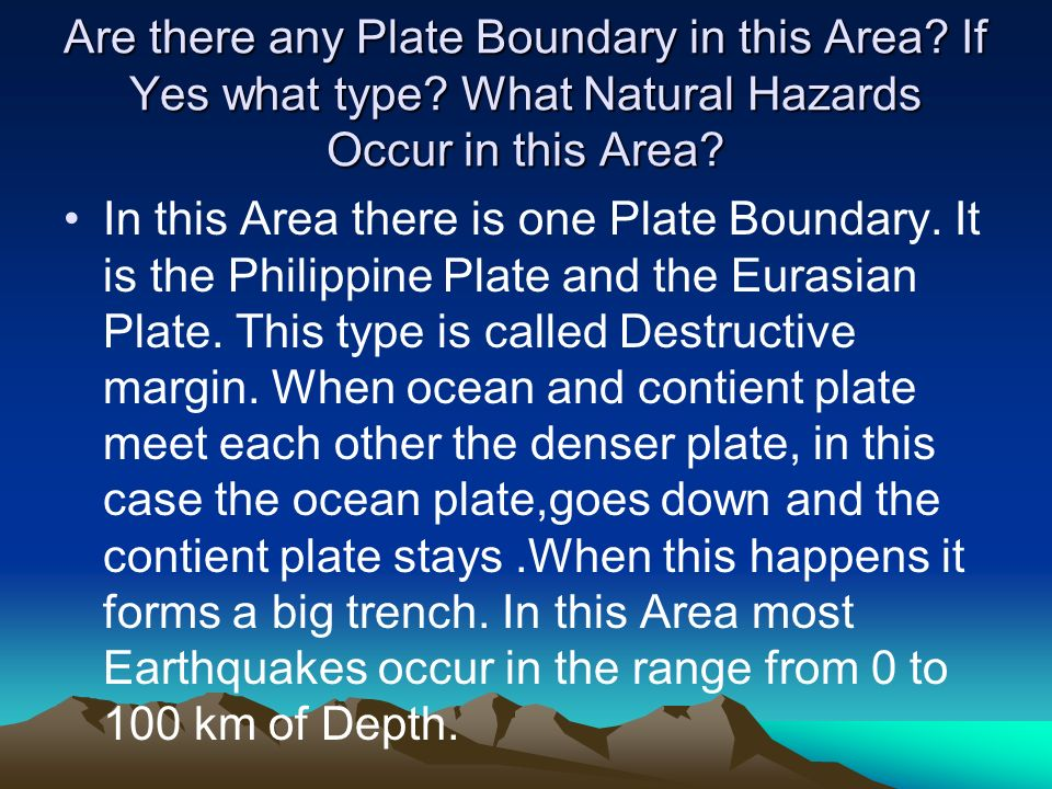 Are there any Plate Boundary in this Area? If Yes what type? What Natural Hazards Occur in this Area? In this Area there is one Plate Boundary. It is