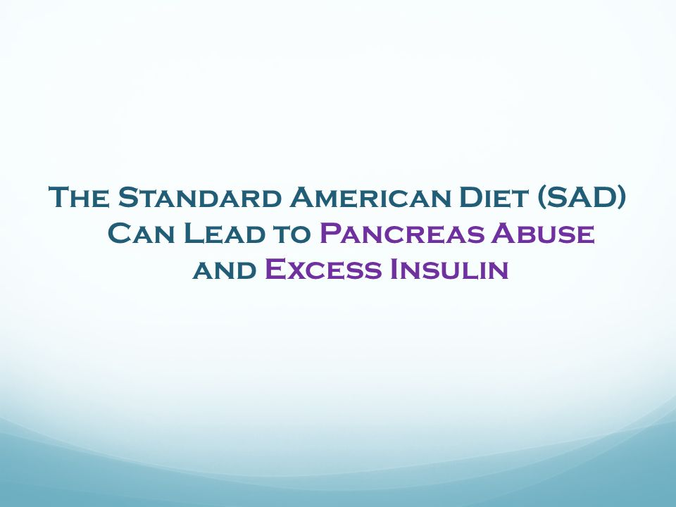 The Standard American Diet (SAD) Can Lead to Pancreas Abuse and Excess Insulin