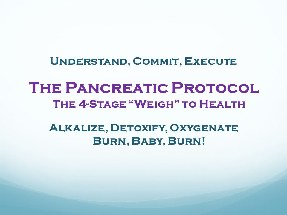 Understand, Commit, Execute The Pancreatic Protocol The 4-Stage Weigh to Health Alkalize, Detoxify, Oxygenate Burn, Baby, Burn!
