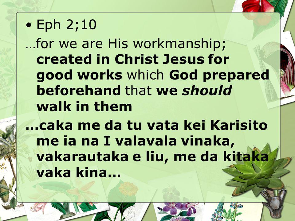 Eph 2;10 …for we are His workmanship; created in Christ Jesus for good works which God prepared beforehand that we should walk in them …caka me da tu vata kei Karisito me ia na I valavala vinaka, vakarautaka e liu, me da kitaka vaka kina…
