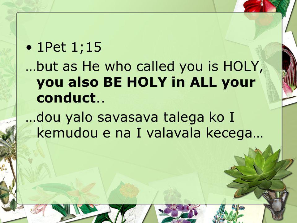1Pet 1;15 …but as He who called you is HOLY, you also BE HOLY in ALL your conduct.. …dou yalo savasava talega ko I kemudou e na I valavala kecega…