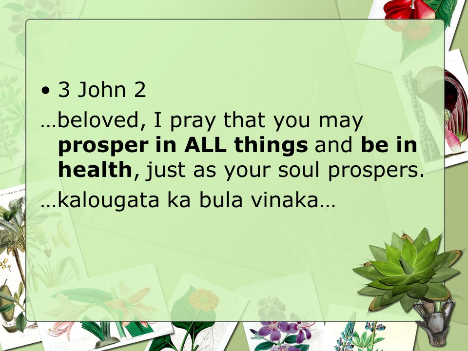 3 John 2 …beloved, I pray that you may prosper in ALL things and be in health, just as your soul prospers.