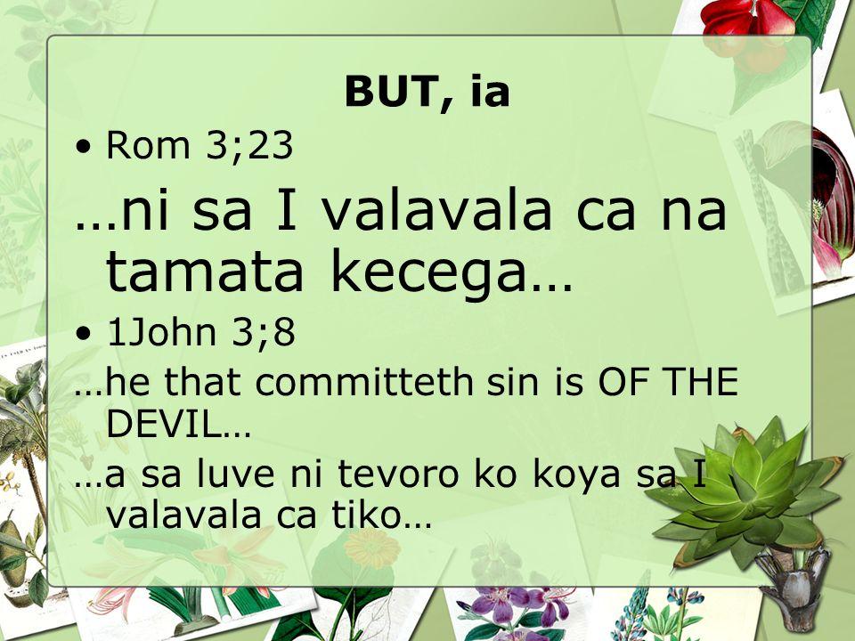 BUT, ia Rom 3;23 …ni sa I valavala ca na tamata kecega… 1John 3;8 …he that committeth sin is OF THE DEVIL… …a sa luve ni tevoro ko koya sa I valavala ca tiko…