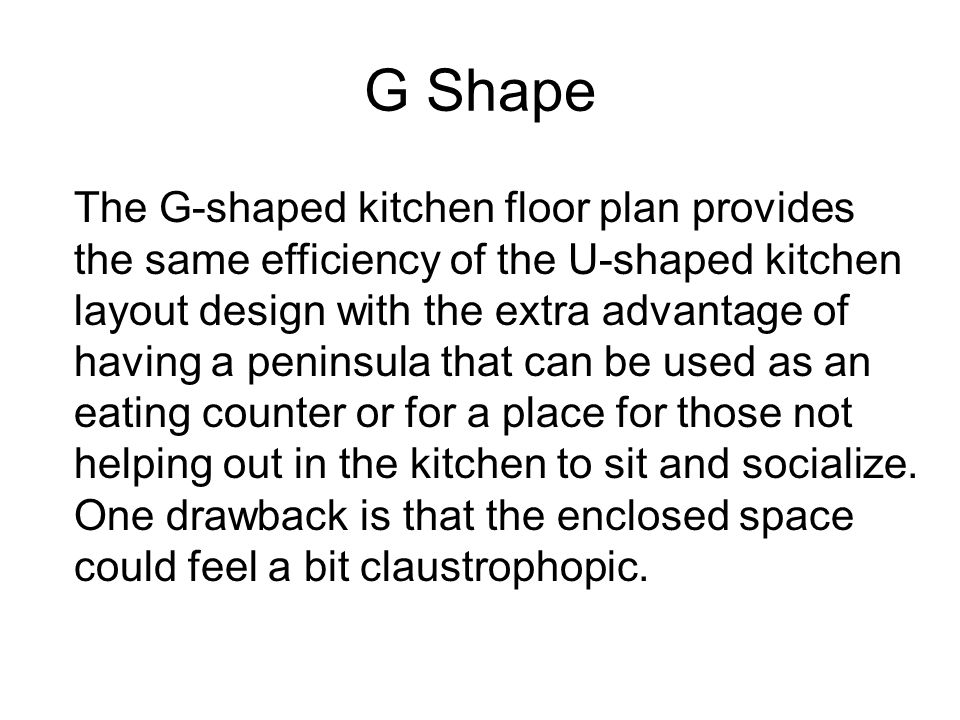 G Shape The G-shaped kitchen floor plan provides the same efficiency of the U-shaped kitchen layout design with the extra advantage of having a penins
