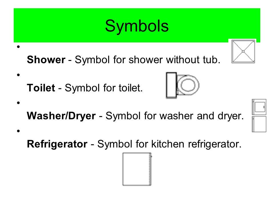 Symbols Shower - Symbol for shower without tub. Toilet - Symbol for toilet. Washer/Dryer - Symbol for washer and dryer. Refrigerator - Symbol for kitc