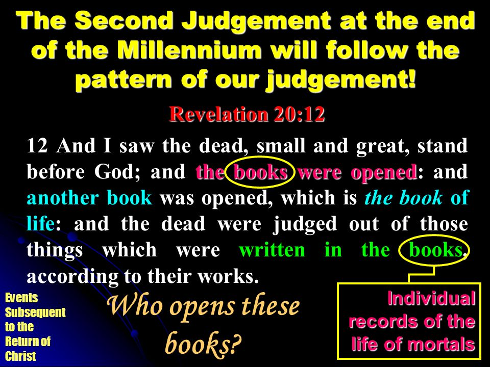 Events Subsequent to the Return of Christ The Second Judgement at the end of the Millennium will follow the pattern of our judgement! Revelation 20:12