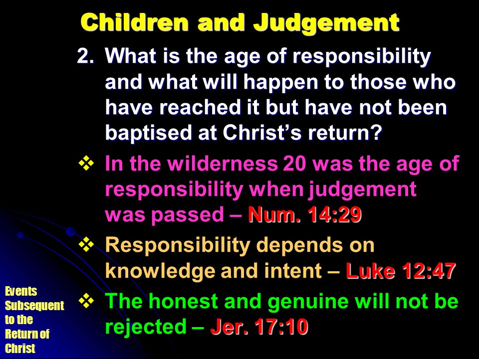 Events Subsequent to the Return of Christ Children and Judgement 2.What is the age of responsibility and what will happen to those who have reached it