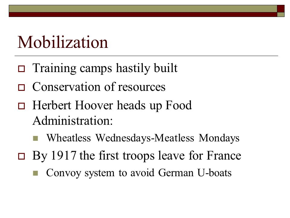 Mobilization Training camps hastily built Conservation of resources Herbert Hoover heads up Food Administration: Wheatless Wednesdays-Meatless Mondays