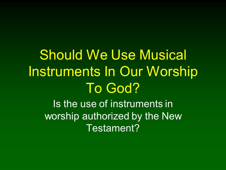 Should We Use Musical Instruments In Our Worship To God? Is the use of instruments in worship authorized by the New Testament?