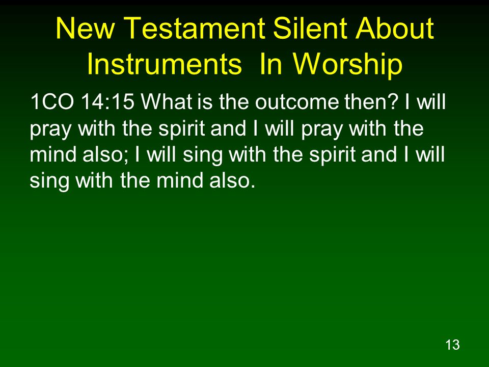 13 New Testament Silent About Instruments In Worship 1CO 14:15 What is the outcome then? I will pray with the spirit and I will pray with the mind als