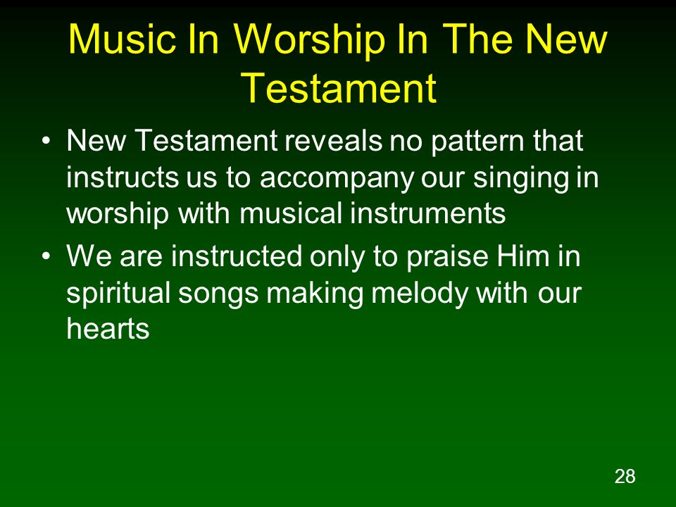28 Music In Worship In The New Testament New Testament reveals no pattern that instructs us to accompany our singing in worship with musical instrumen