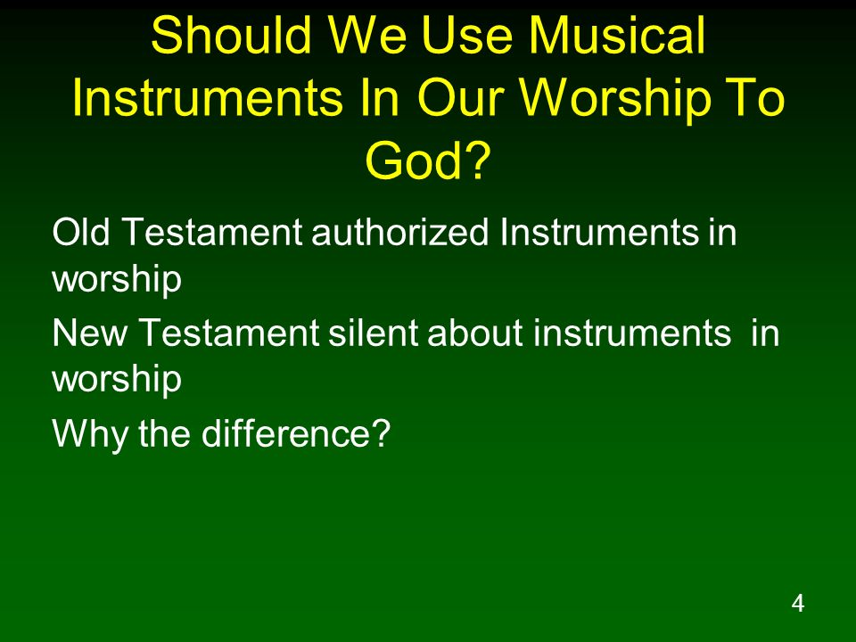 4 Should We Use Musical Instruments In Our Worship To God? Old Testament authorized Instruments in worship New Testament silent about instruments in w