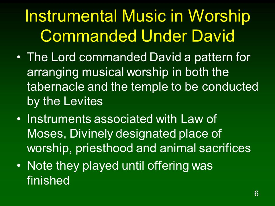 6 Instrumental Music in Worship Commanded Under David The Lord commanded David a pattern for arranging musical worship in both the tabernacle and the