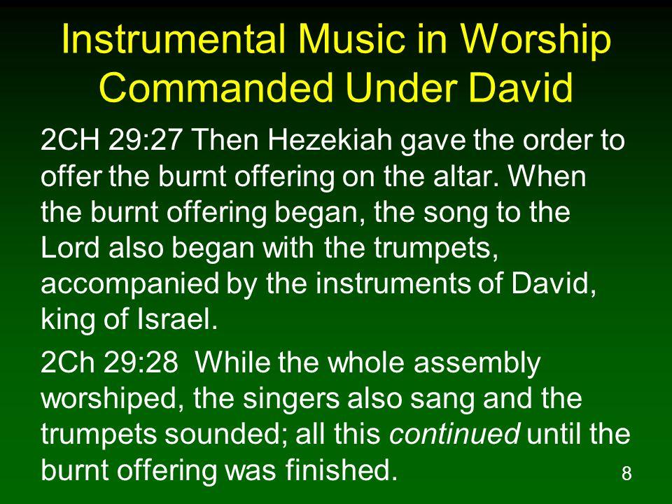 8 Instrumental Music in Worship Commanded Under David 2CH 29:27 Then Hezekiah gave the order to offer the burnt offering on the altar. When the burnt