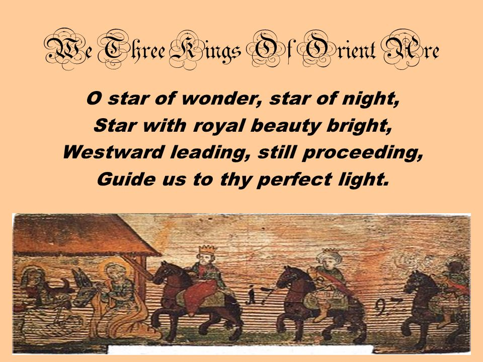 We Three Kings Of Orient Are O star of wonder, star of night, Star with royal beauty bright, Westward leading, still proceeding, Guide us to thy perfe