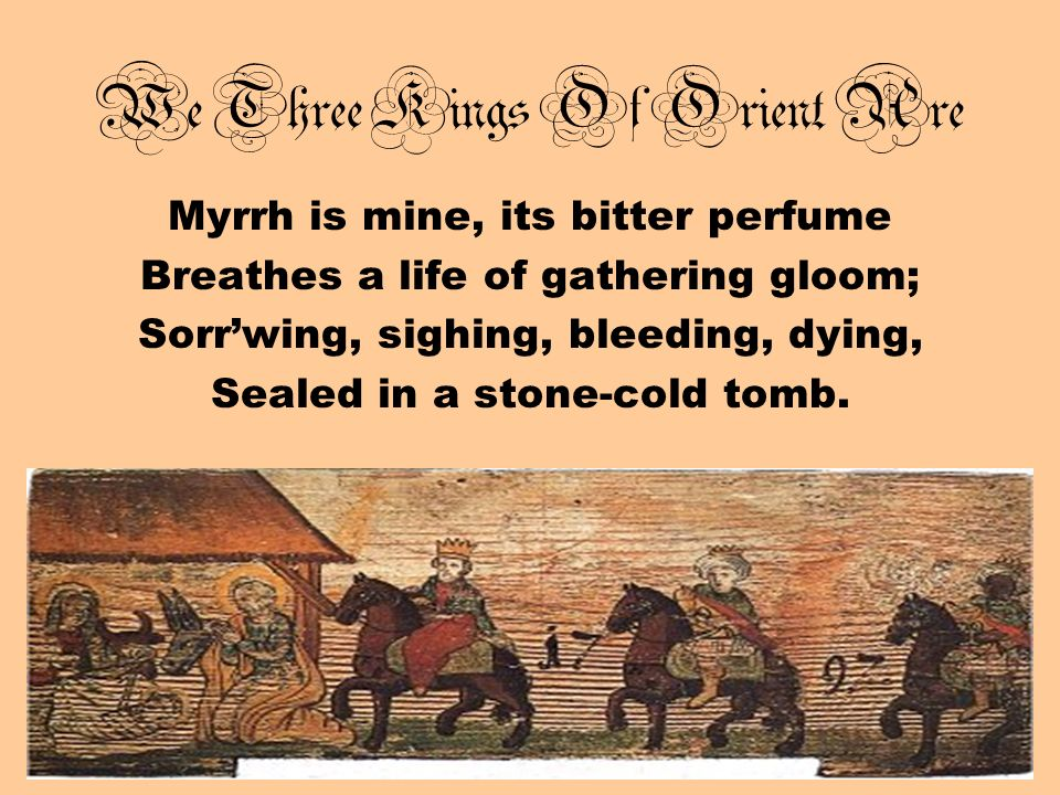 We Three Kings Of Orient Are Myrrh is mine, its bitter perfume Breathes a life of gathering gloom; Sorrwing, sighing, bleeding, dying, Sealed in a sto