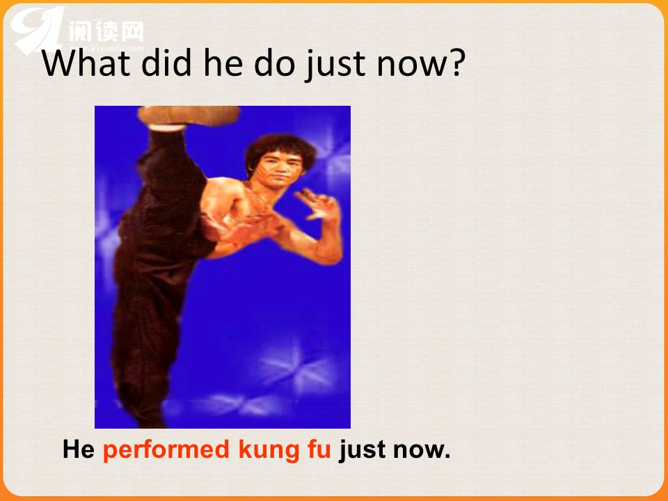 What did he do just now? He performed kung fu just now.