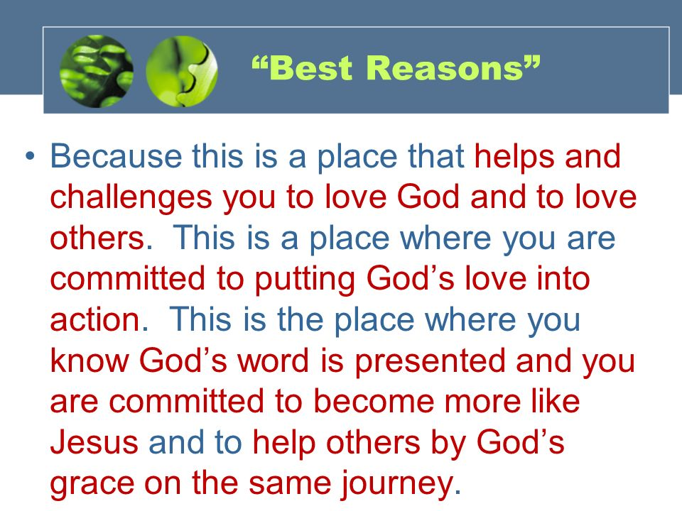 Best Reasons Because this is a place that helps and challenges you to love God and to love others. This is a place where you are committed to putting