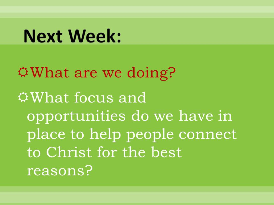 What are we doing? What focus and opportunities do we have in place to help people connect to Christ for the best reasons?