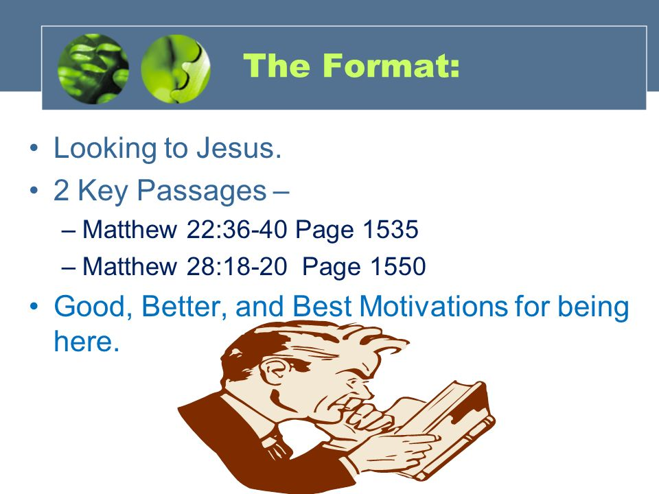 The Format: Looking to Jesus. 2 Key Passages – –Matthew 22:36-40 Page 1535 –Matthew 28:18-20 Page 1550 Good, Better, and Best Motivations for being he