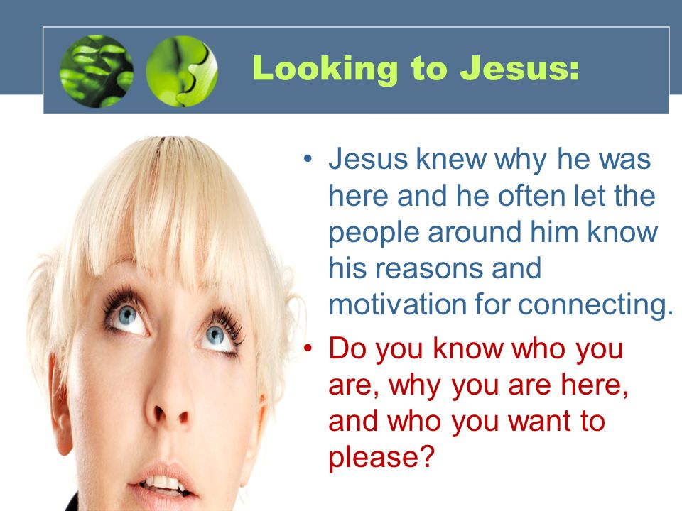Looking to Jesus: Jesus knew why he was here and he often let the people around him know his reasons and motivation for connecting. Do you know who yo
