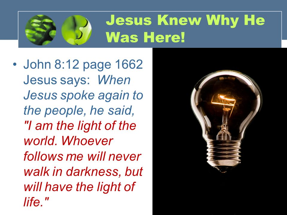 Jesus Knew Why He Was Here! John 8:12 page 1662 Jesus says: When Jesus spoke again to the people, he said,