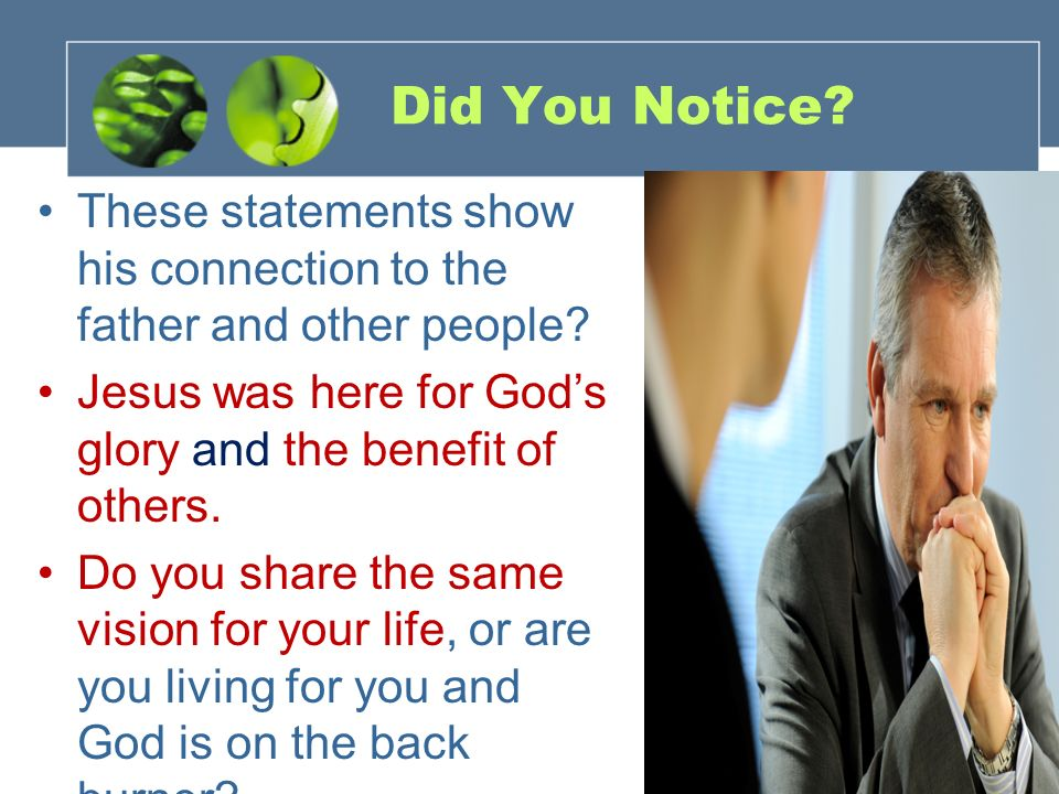 Did You Notice? These statements show his connection to the father and other people? Jesus was here for Gods glory and the benefit of others. Do you s