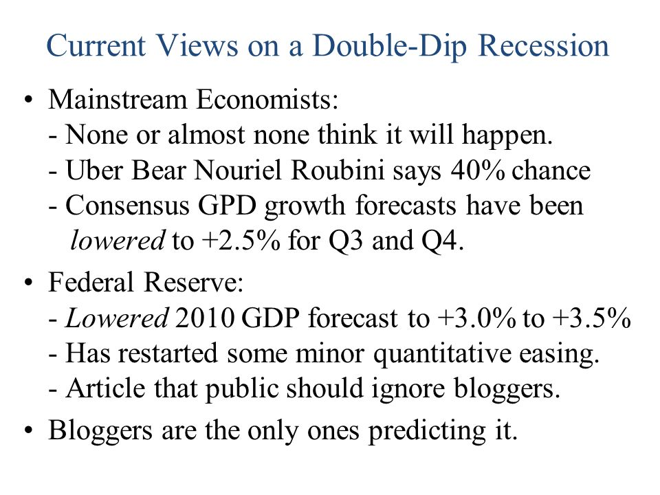 Current Views on a Double-Dip Recession Mainstream Economists: - None or almost none think it will happen. - Uber Bear Nouriel Roubini says 40% chance