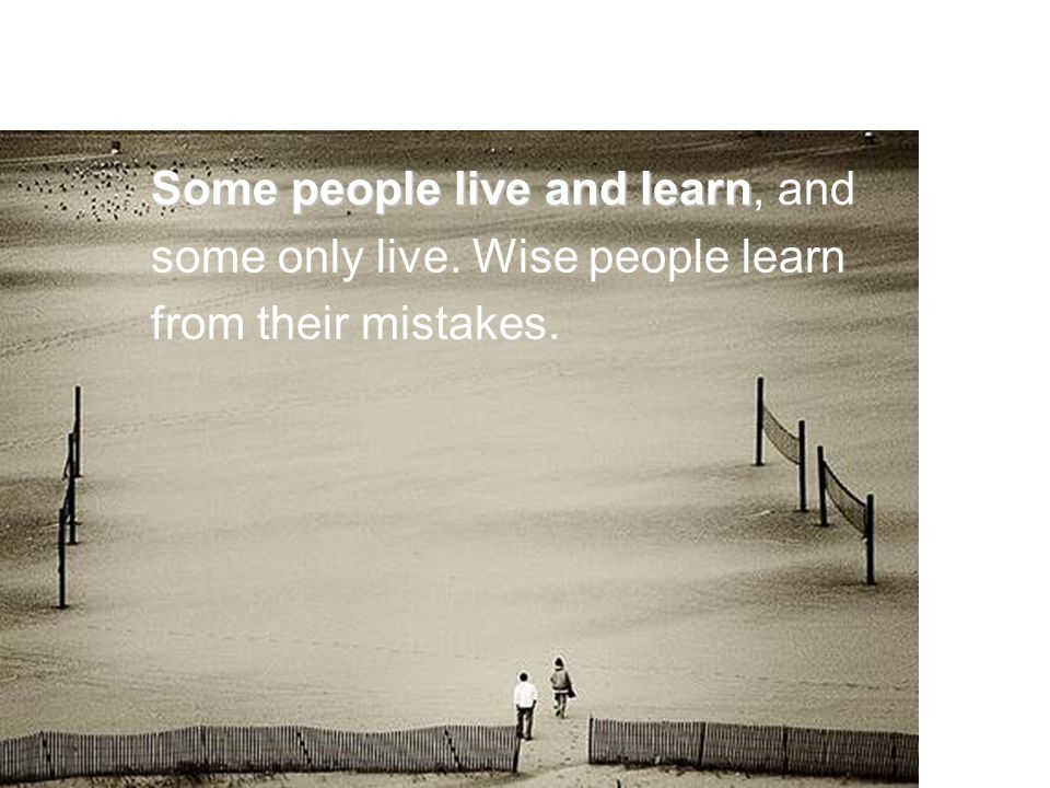 Some people live and learn Some people live and learn, and some only live.