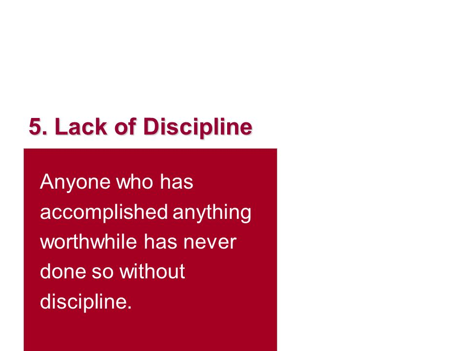 5. Lack of Discipline Anyone who has accomplished anything worthwhile has never done so without discipline.