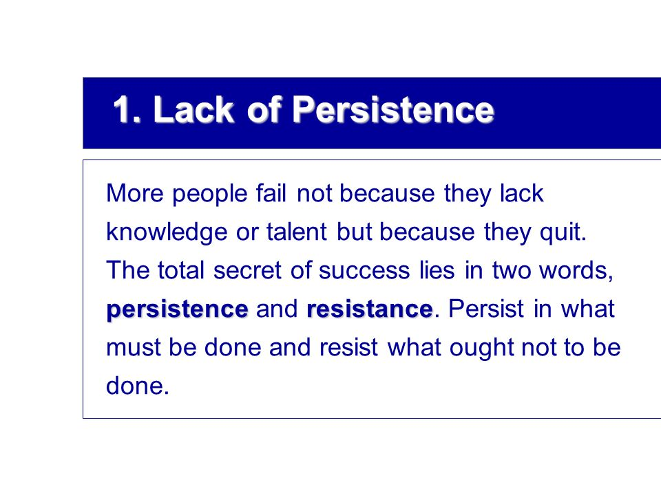 1. Lack of Persistence More people fail not because they lack knowledge or talent but because they quit. persistenceresistance The total secret of suc