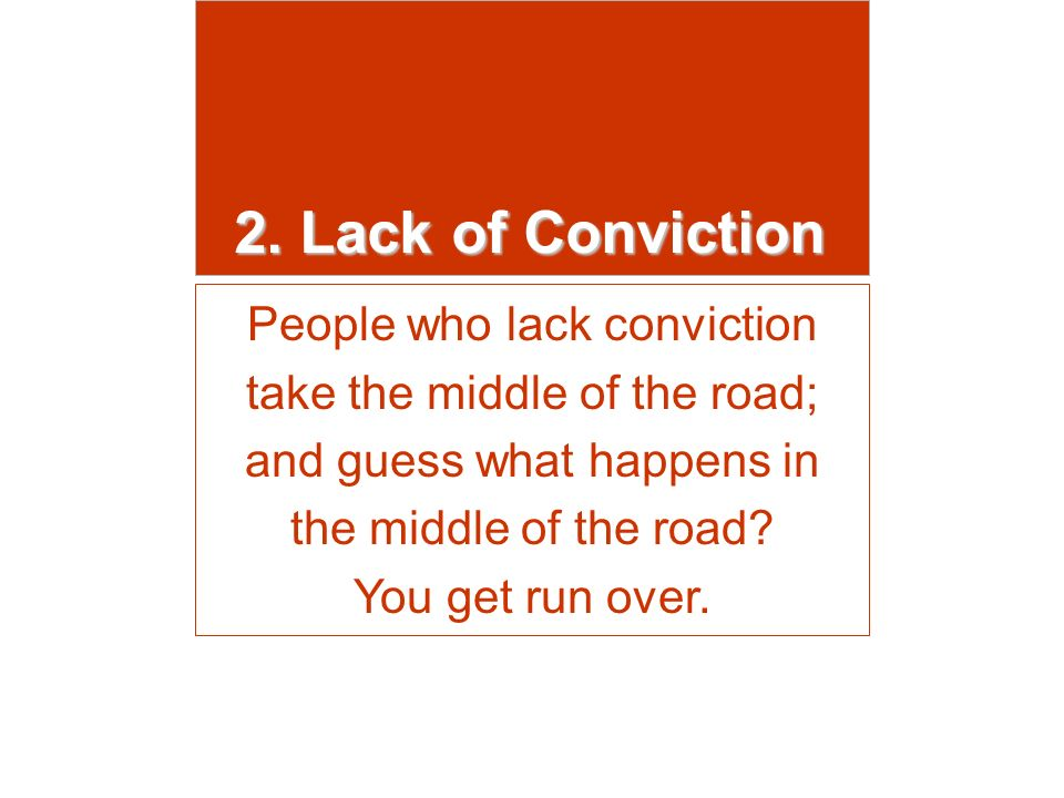 2. Lack of Conviction People who lack conviction take the middle of the road; and guess what happens in the middle of the road? You get run over.