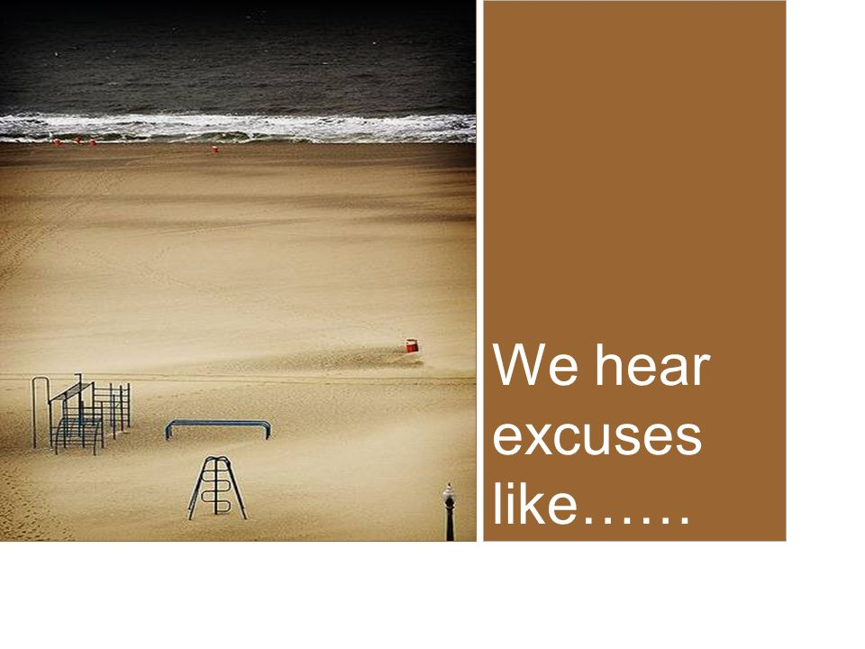 We hear excuses like……